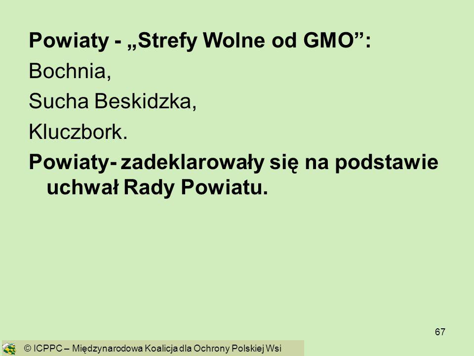 67 Powiaty - Strefy Wolne od GMO: Bochnia, Sucha Beskidzka, Kluczbork. Powiaty- zadeklarowały się na podstawie uchwał Rady Powiatu. © ICPPC – Międzyna