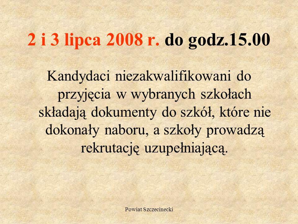 Powiat Szczecinecki 1 lipca 2008 r. godz. 15.00 Szkolne komisje rekrutacyjno- kwalifikacyjne ogłaszają listy kandydatów przyjętych do szkoły, którzy p