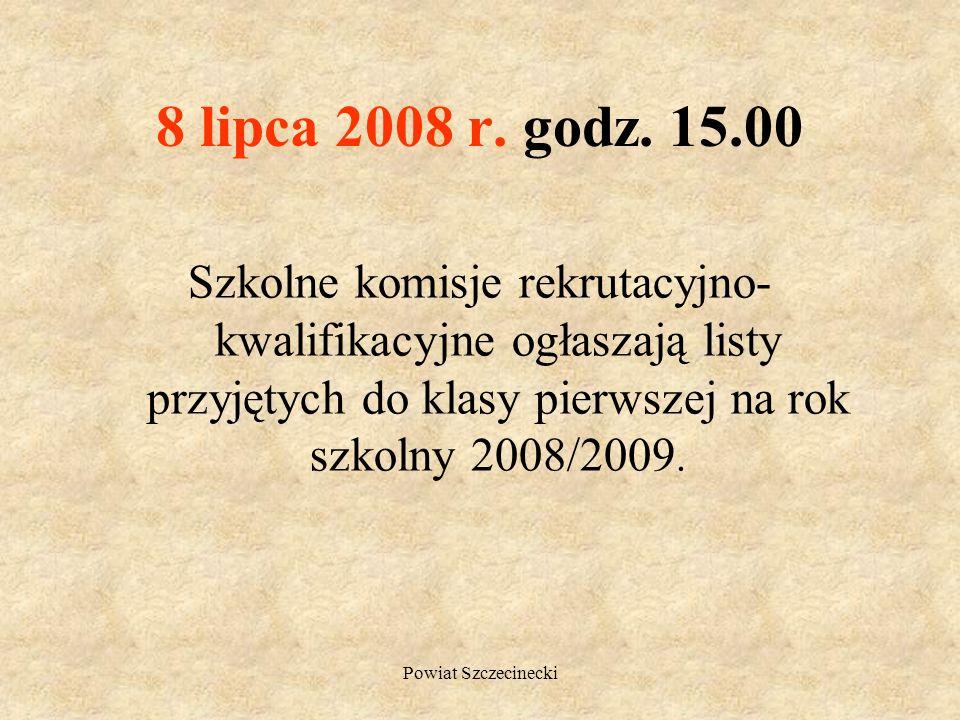 Powiat Szczecinecki 2 i 3 lipca 2008 r. do godz.15.00 Kandydaci niezakwalifikowani do przyjęcia w wybranych szkołach składają dokumenty do szkół, któr