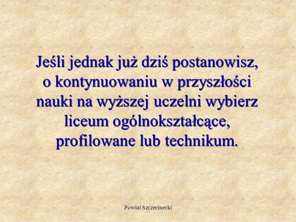 Powiat Szczecinecki Jeśli jednak już dziś postanowisz, o kontynuowaniu w przyszłości nauki na wyższej uczelni wybierz liceum ogólnokształcące, profilowane lub technikum.
