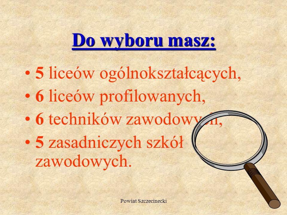 Powiat Szczecinecki Do wyboru masz: 5 liceów ogólnokształcących, 6 liceów profilowanych, 6 techników zawodowych, 5 zasadniczych szkół zawodowych.