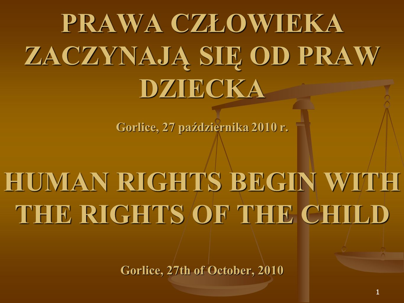 1 PRAWA CZŁOWIEKA ZACZYNAJĄ SIĘ OD PRAW DZIECKA Gorlice, 27 października 2010 r. HUMAN RIGHTS BEGIN WITH THE RIGHTS OF THE CHILD Gorlice, 27th of Octo