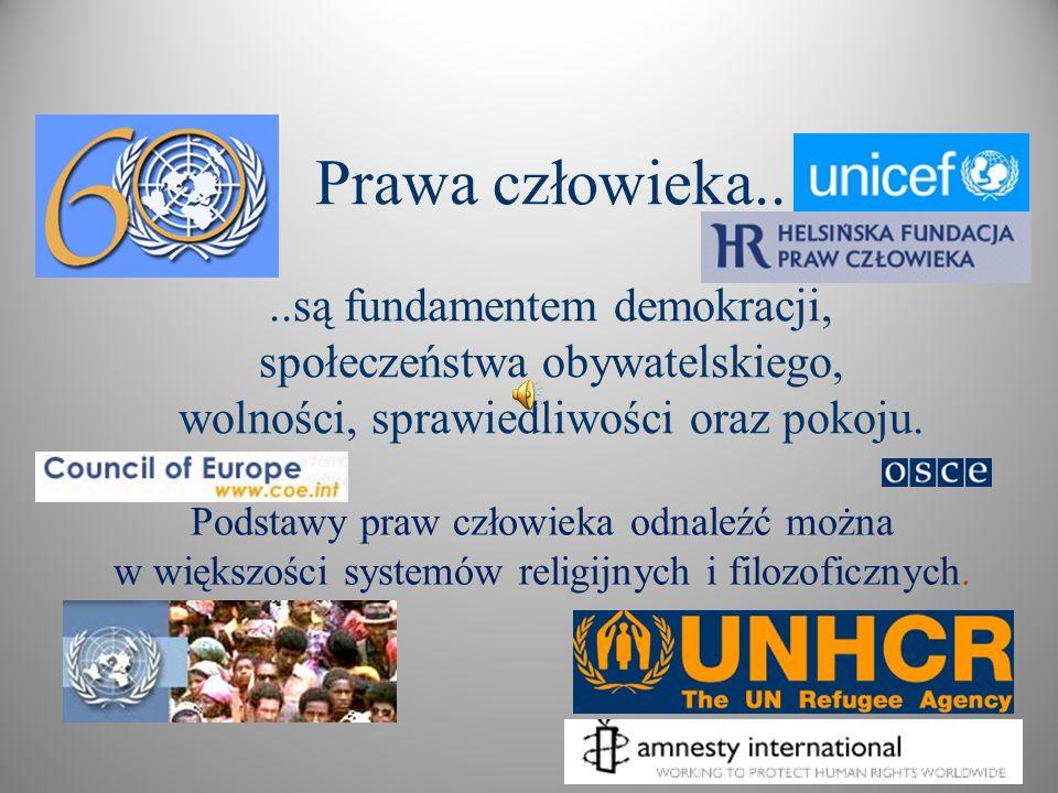 Prawa człowieka....są fundamentem demokracji, społeczeństwa obywatelskiego, wolności, sprawiedliwości oraz pokoju. Podstawy praw człowieka odnaleźć mo