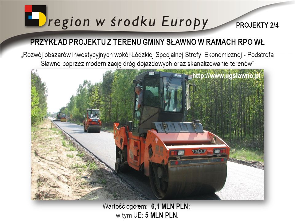 PRZYKŁAD PROJEKTU Z TERENU GMINY SŁAWNO W RAMACH RPO WŁ http://www.ugslawno.pl Rozwój obszarów inwestycyjnych wokół Łódzkiej Specjalnej Strefy Ekonomicznej - Podstrefa Sławno poprzez modernizację dróg dojazdowych oraz skanalizowanie terenów Wartość ogółem: 6,1 MLN PLN; w tym UE: 5 MLN PLN.