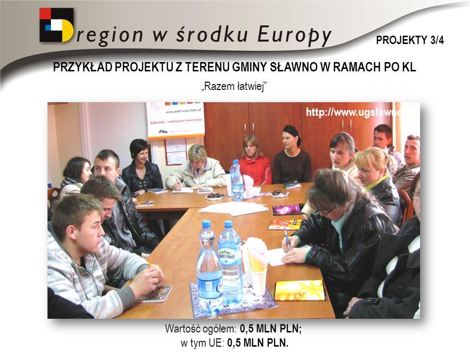 PRZYKŁAD PROJEKTU Z TERENU GMINY SŁAWNO W RAMACH PO KL http://www.ugslawno.pl Razem łatwiej Wartość ogółem: 0,5 MLN PLN; w tym UE: 0,5 MLN PLN.