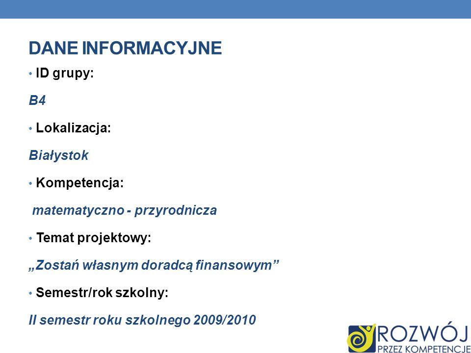 DANE INFORMACYJNE ID grupy: B4 Lokalizacja: Białystok Kompetencja: matematyczno - przyrodnicza Temat projektowy: Zostań własnym doradcą finansowym Semestr/rok szkolny: II semestr roku szkolnego 2009/2010