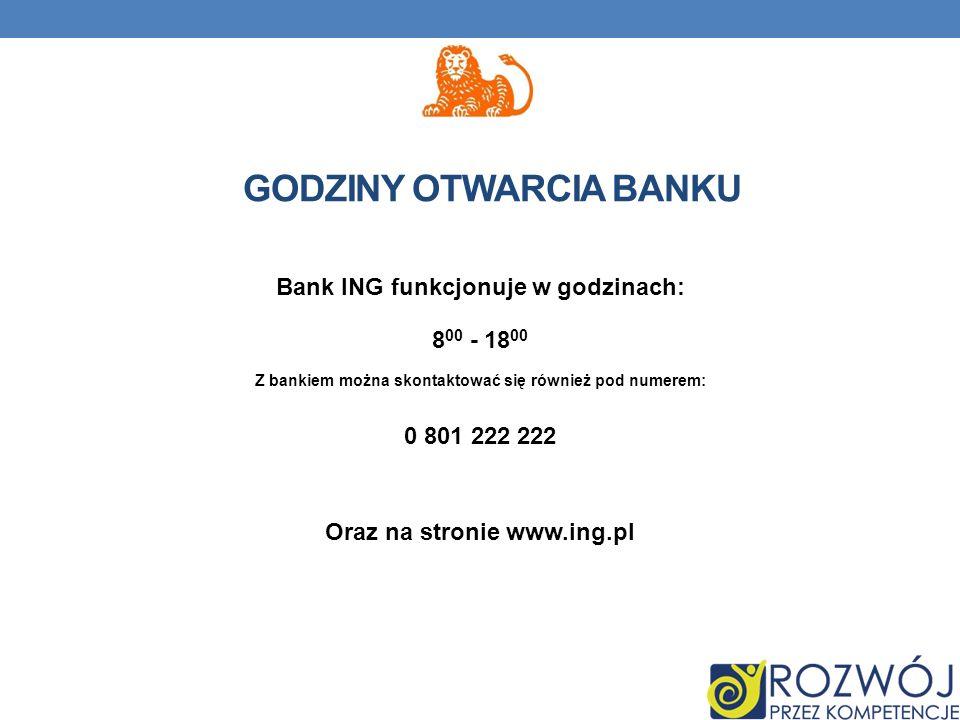 Bank ING funkcjonuje w godzinach: 8 00 - 18 00 Z bankiem można skontaktować się również pod numerem: 0 801 222 222 Oraz na stronie www.ing.pl GODZINY OTWARCIA BANKU