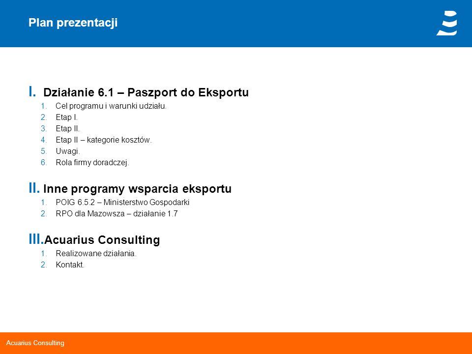Acuarius Consulting Plan prezentacji I. Działanie 6.1 – Paszport do Eksportu 1.Cel programu i warunki udziału. 2.Etap I. 3.Etap II. 4.Etap II – katego