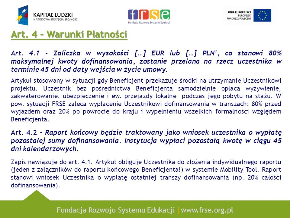 Fundacja Rozwoju Systemu Edukacji |www.frse.org.pl Art. 4 – Warunki Płatności Art. 4.1 - Zaliczka w wysokości […] EUR lub […] PLN 1, co stanowi 80% ma