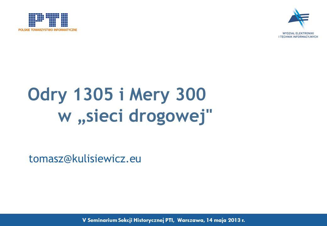 Odry 1305 i Mery 300 w sieci drogowej tomasz@kulisiewicz.eu V Seminarium Sekcji Historycznej PTI, Warszawa, 14 maja 2013 r.
