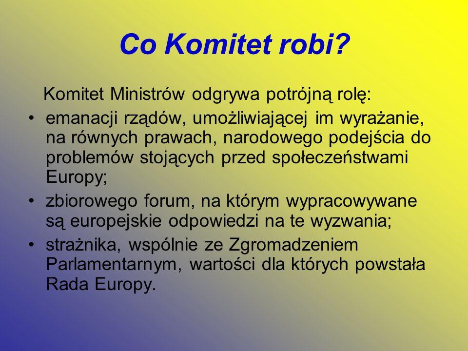 Co Komitet robi? Komitet Ministrów odgrywa potrójną rolę: emanacji rządów, umożliwiającej im wyrażanie, na równych prawach, narodowego podejścia do pr