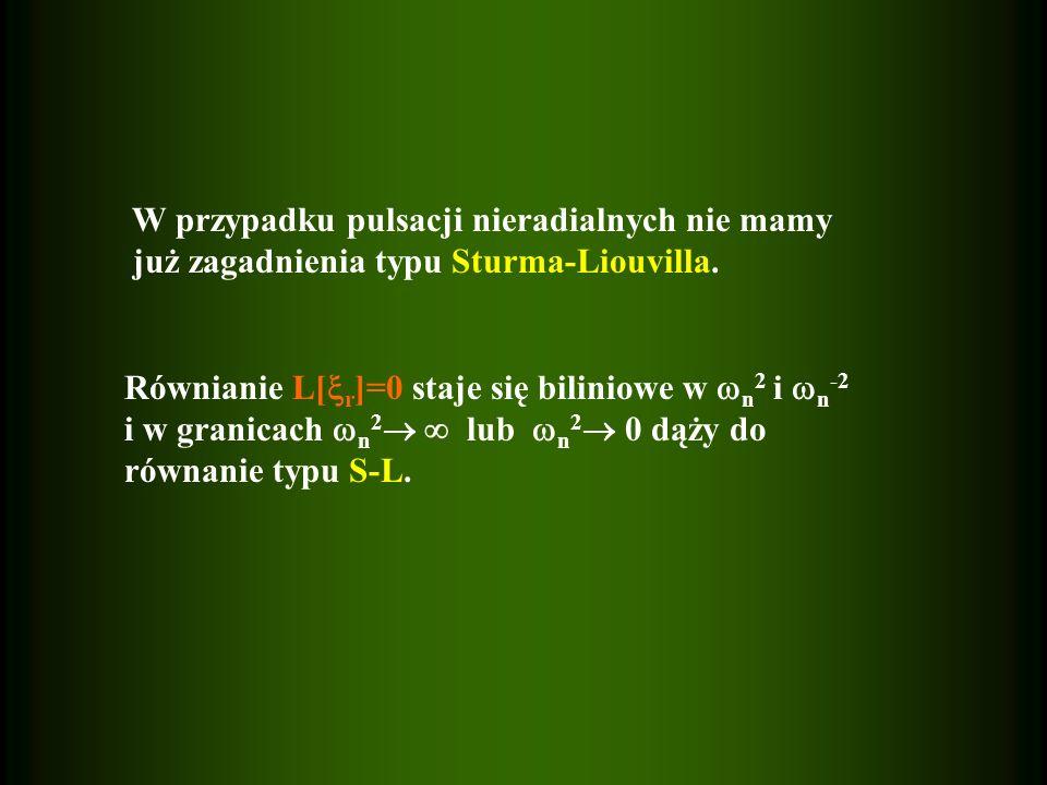 W przypadku pulsacji nieradialnych nie mamy już zagadnienia typu Sturma-Liouvilla. Równianie L[ r ]=0 staje się biliniowe w n 2 i n -2 i w granicach n