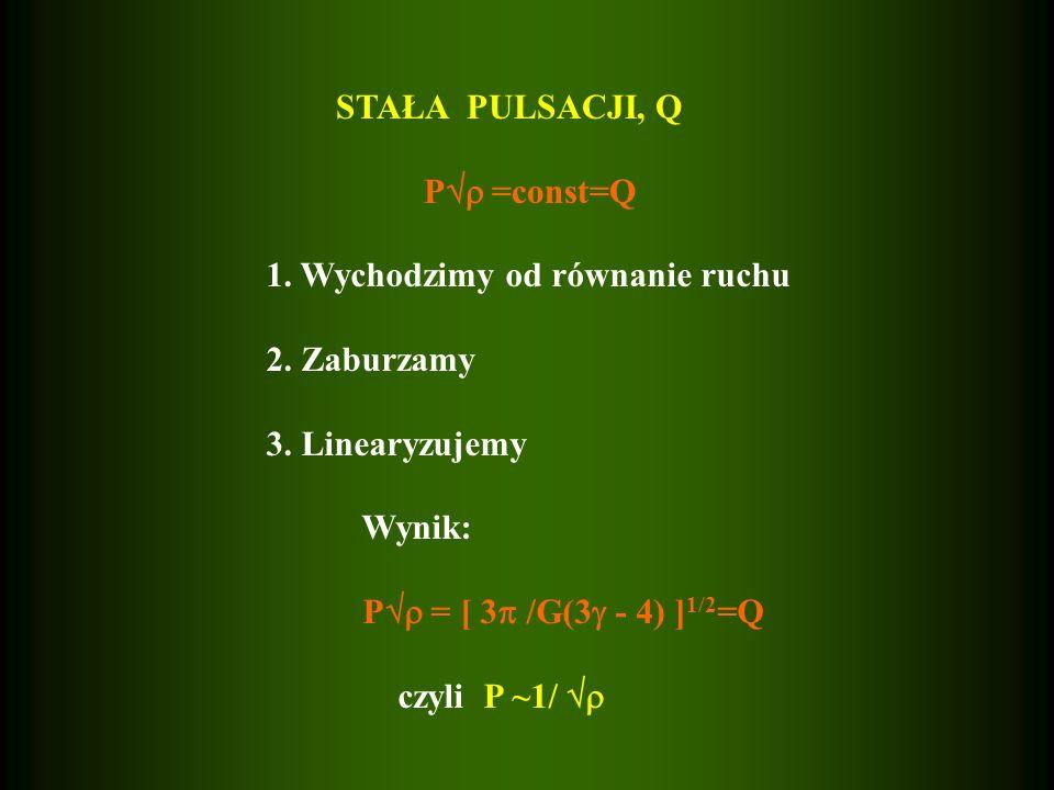 STAŁA PULSACJI, Q P =const=Q 1. Wychodzimy od równanie ruchu 2. Zaburzamy 3. Linearyzujemy Wynik: P = [ 3 /G(3 - 4) ] 1/2 =Q czyli P ~1/