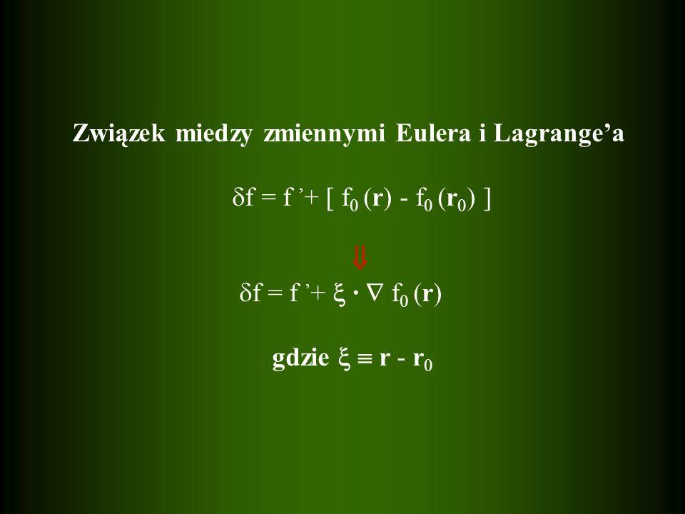 Związek miedzy zmiennymi Eulera i Lagrangea f = f + [ f 0 (r) - f 0 (r 0 ) ] f = f + · f 0 (r) gdzie r - r 0