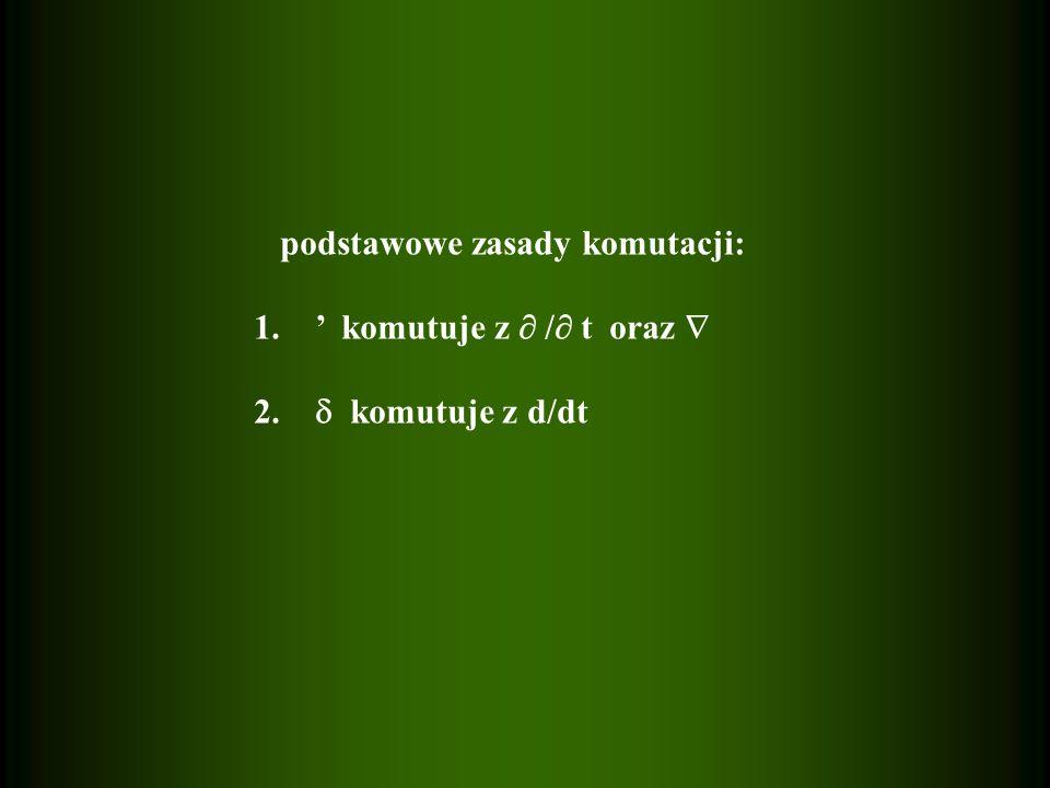 podstawowe zasady komutacji: 1. komutuje z / t oraz 2. komutuje z d/dt
