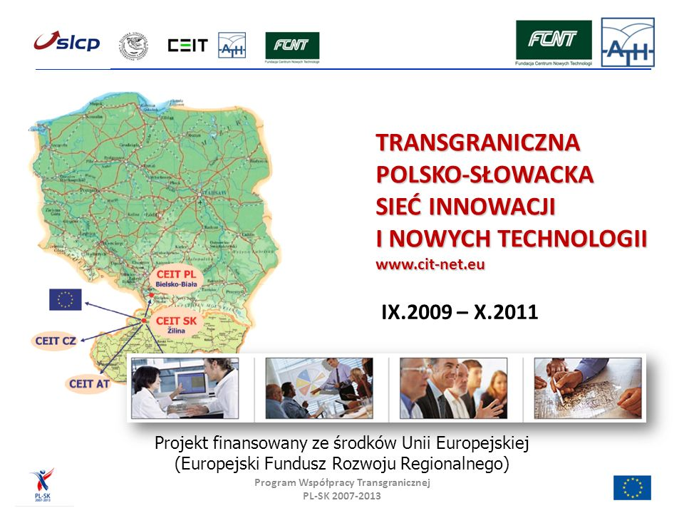 TRANSGRANICZNA POLSKO-SŁOWACKA SIEĆ INNOWACJI I NOWYCH TECHNOLOGII www.cit-net.eu Program Współpracy Transgranicznej PL-SK 2007-2013 IX.2009 – X.2011 Projekt finansowany ze środków Unii Europejskiej (Europejski Fundusz Rozwoju Regionalnego)
