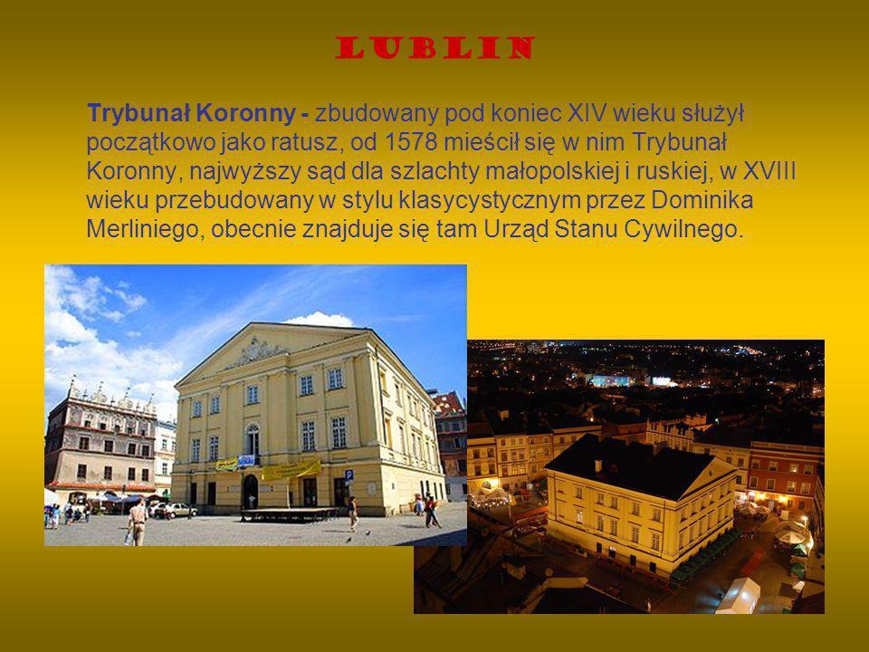Lublin Trybunał Koronny - zbudowany pod koniec XIV wieku służył początkowo jako ratusz, od 1578 mieścił się w nim Trybunał Koronny, najwyższy sąd dla
