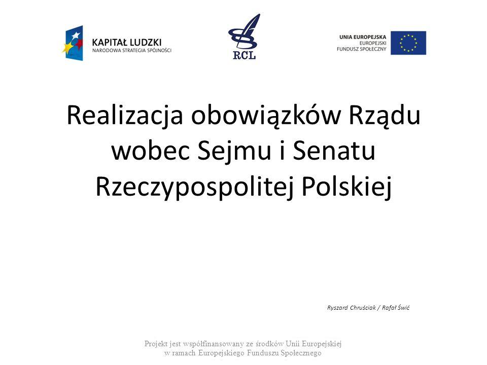 Realizacja obowiązków Rządu wobec Sejmu i Senatu Rzeczypospolitej Polskiej Ryszard Chruściak / Rafał Świć Projekt jest współfinansowany ze środków Uni