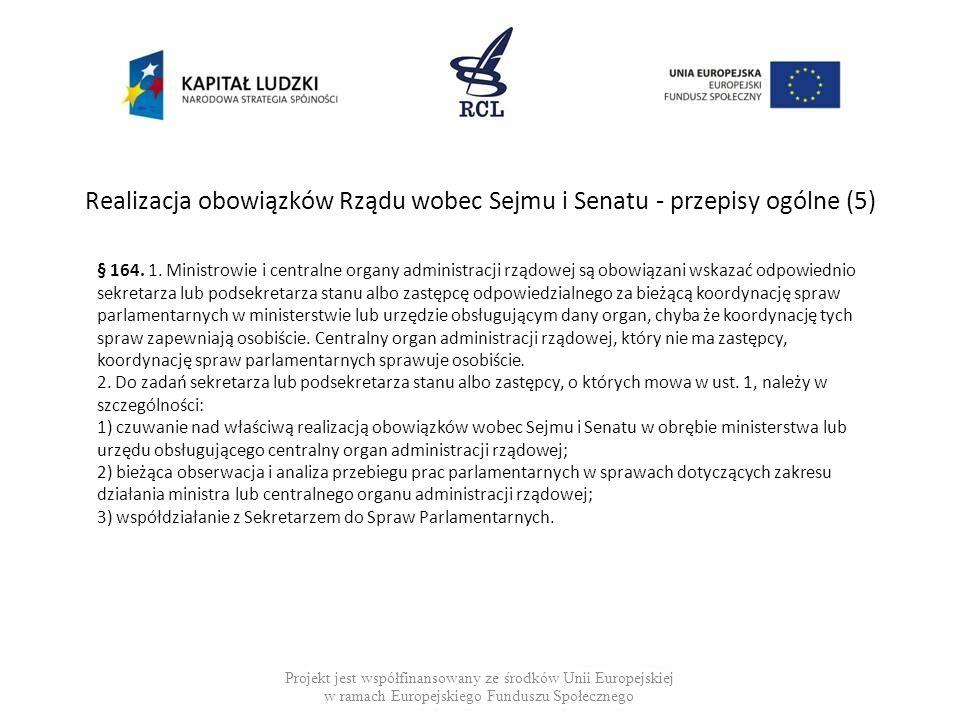 Realizacja obowiązków Rządu wobec Sejmu i Senatu - przepisy ogólne (6) Projekt jest współfinansowany ze środków Unii Europejskiej w ramach Europejskiego Funduszu Społecznego § 165.
