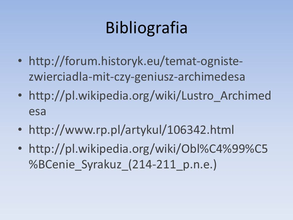 Bibliografia http://forum.historyk.eu/temat-ogniste- zwierciadla-mit-czy-geniusz-archimedesa http://pl.wikipedia.org/wiki/Lustro_Archimed esa http://w