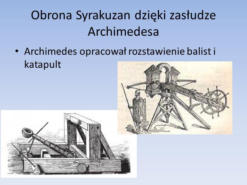 Obrona Syrakuzan dzięki zasłudze Archimedesa Archimedes opracował rozstawienie balist i katapult