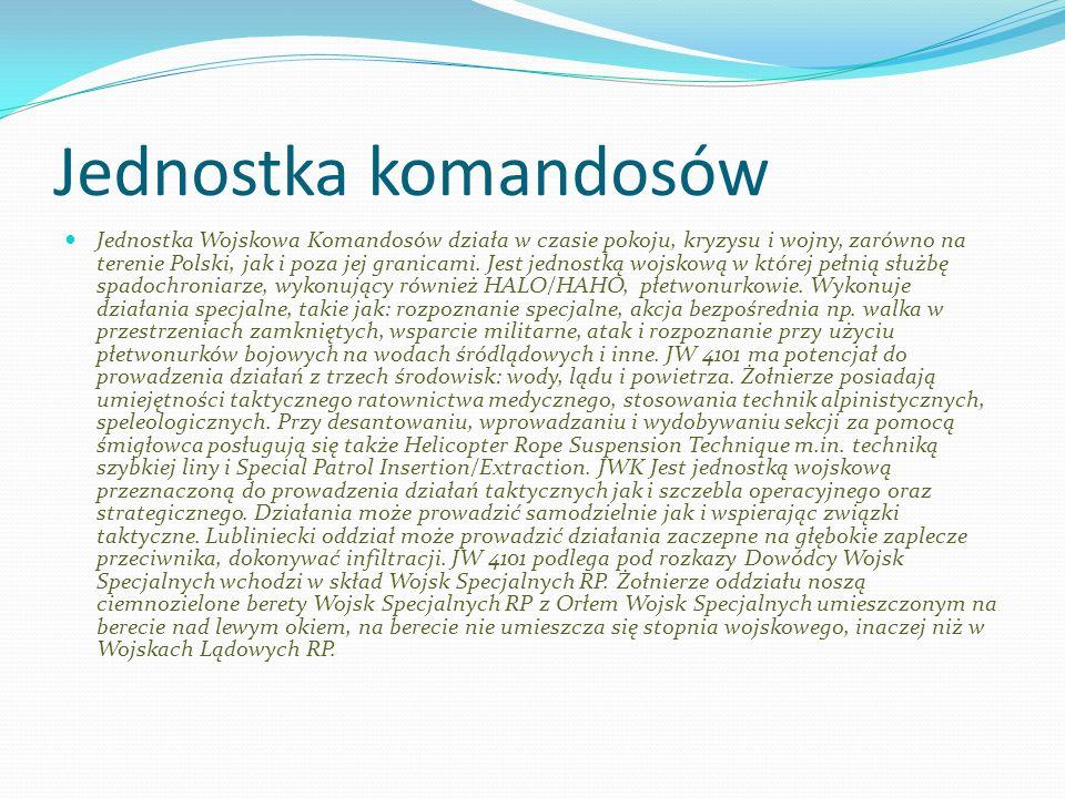 Jednostka komandosów Jednostka Wojskowa Komandosów działa w czasie pokoju, kryzysu i wojny, zarówno na terenie Polski, jak i poza jej granicami. Jest