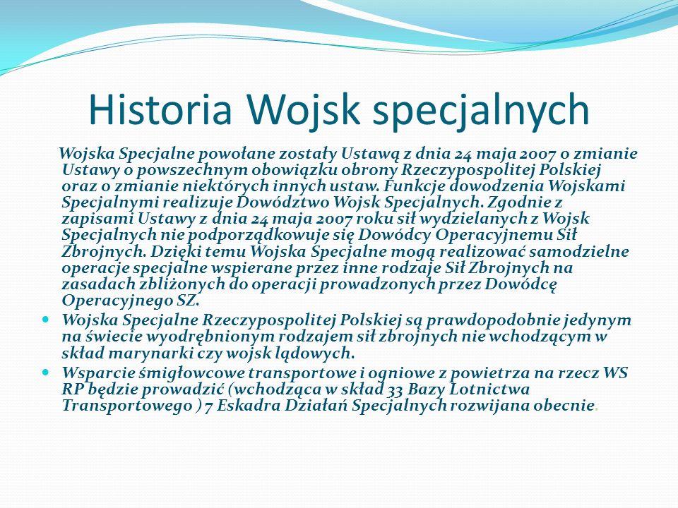 Historia Wojsk specjalnych Wojska Specjalne powołane zostały Ustawą z dnia 24 maja 2007 o zmianie Ustawy o powszechnym obowiązku obrony Rzeczypospolit