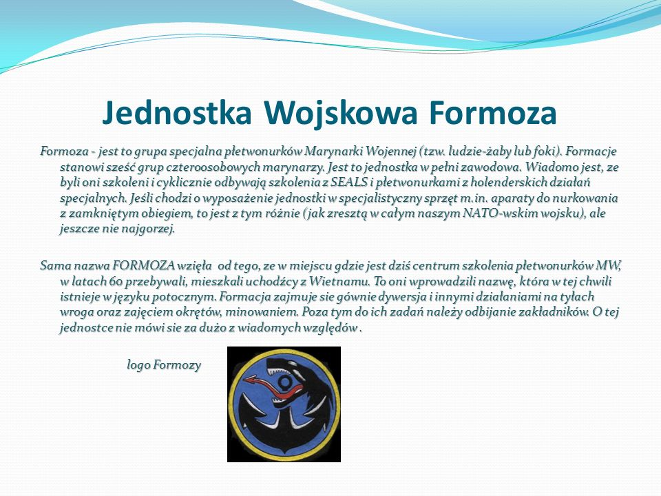 Jednostka Wojskowa Formoza Formoza - jest to grupa specjalna płetwonurków Marynarki Wojennej (tzw. ludzie-żaby lub foki). Formacje stanowi sześć grup