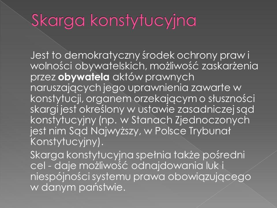 Jest to demokratyczny środek ochrony praw i wolności obywatelskich, możliwość zaskarżenia przez obywatela aktów prawnych naruszających jego uprawnieni