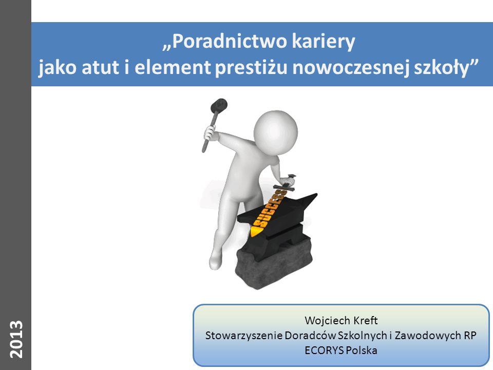 2013 Poradnictwo kariery jako atut i element prestiżu nowoczesnej szkoły Wojciech Kreft Stowarzyszenie Doradców Szkolnych i Zawodowych RP ECORYS Polsk