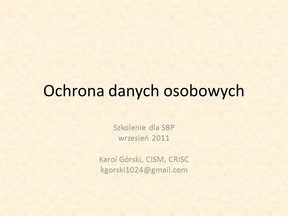 Ochrona danych osobowych Szkolenie dla SBP wrzesień 2011 Karol Górski, CISM, CRISC kgorski1024@gmail.com