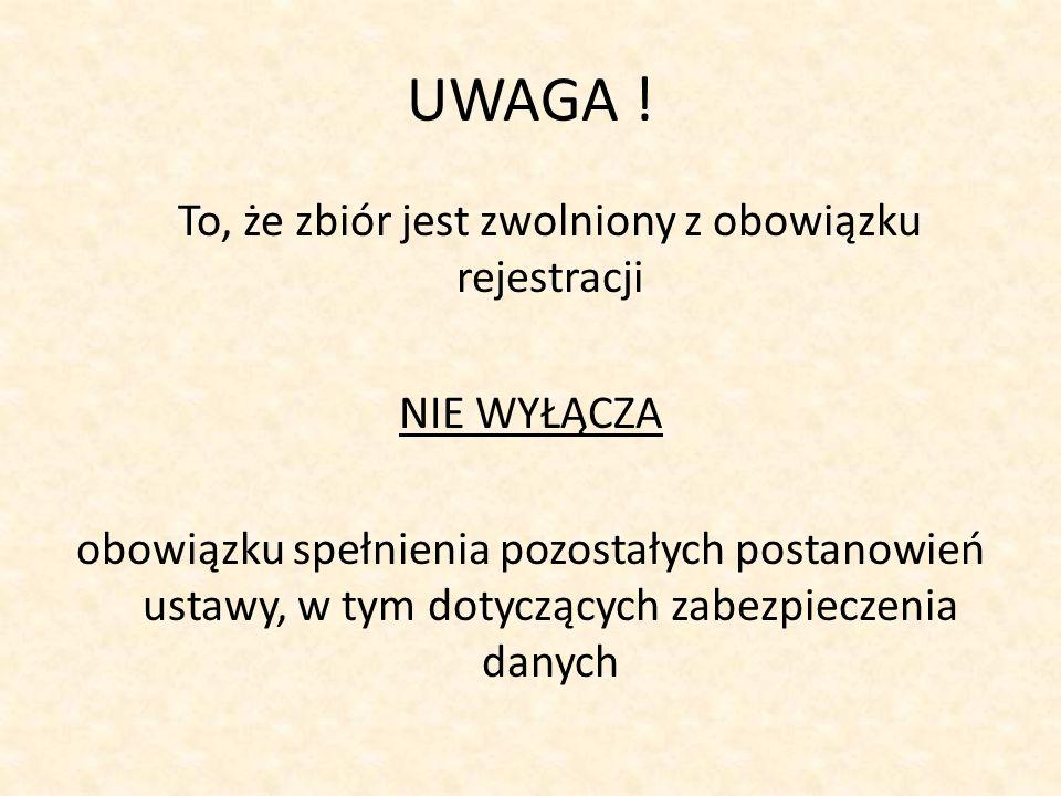 UWAGA ! To, że zbiór jest zwolniony z obowiązku rejestracji NIE WYŁĄCZA obowiązku spełnienia pozostałych postanowień ustawy, w tym dotyczących zabezpi