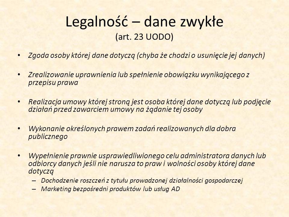 Legalność – dane zwykłe (art. 23 UODO) Zgoda osoby której dane dotyczą (chyba że chodzi o usunięcie jej danych) Zrealizowanie uprawnienia lub spełnien