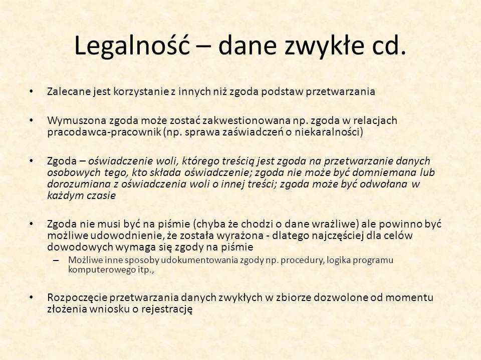 Legalność – dane zwykłe cd. Zalecane jest korzystanie z innych niż zgoda podstaw przetwarzania Wymuszona zgoda może zostać zakwestionowana np. zgoda w