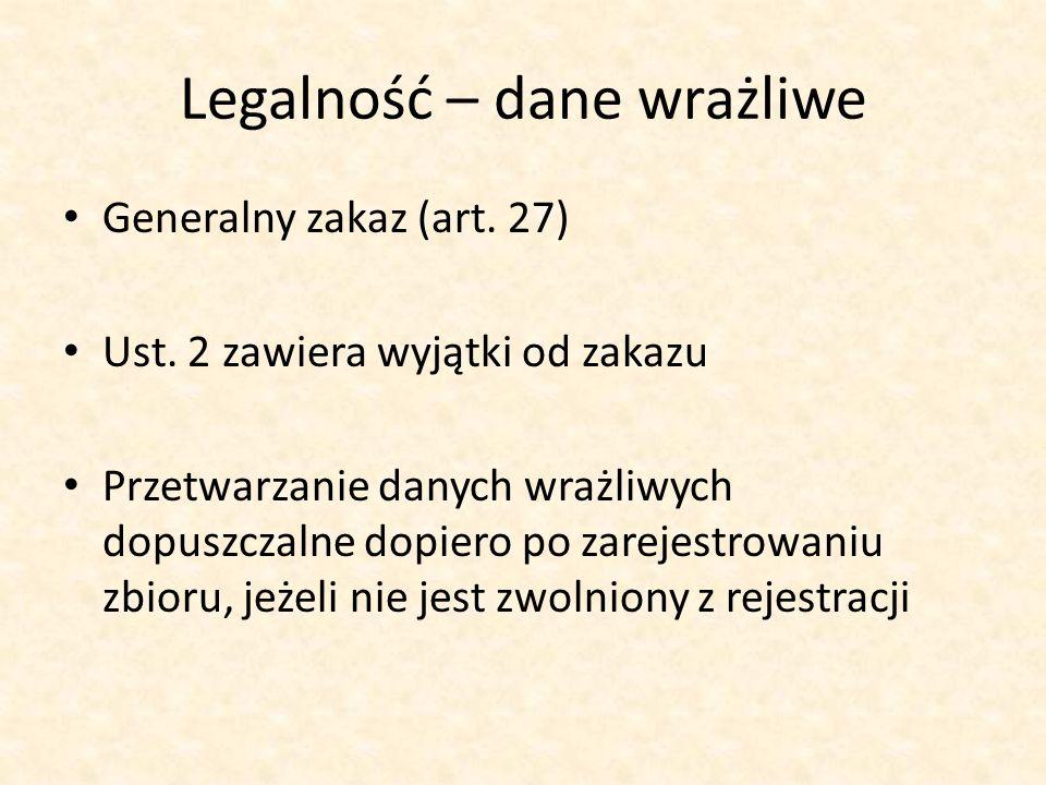 Legalność – dane wrażliwe Generalny zakaz (art. 27) Ust. 2 zawiera wyjątki od zakazu Przetwarzanie danych wrażliwych dopuszczalne dopiero po zarejestr