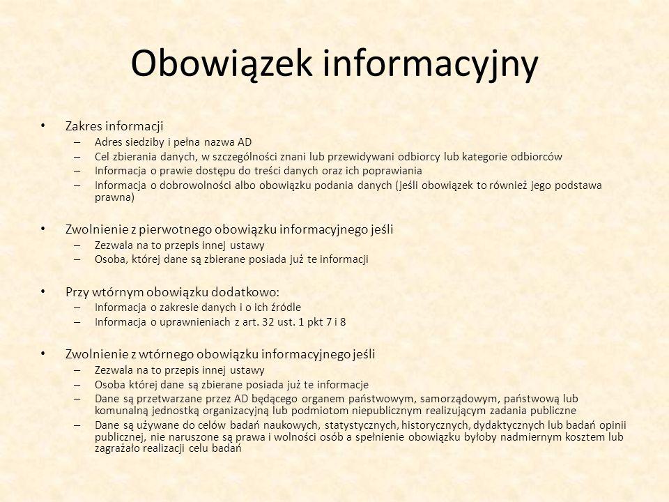 Obowiązek informacyjny Zakres informacji – Adres siedziby i pełna nazwa AD – Cel zbierania danych, w szczególności znani lub przewidywani odbiorcy lub kategorie odbiorców – Informacja o prawie dostępu do treści danych oraz ich poprawiania – Informacja o dobrowolności albo obowiązku podania danych (jeśli obowiązek to również jego podstawa prawna) Zwolnienie z pierwotnego obowiązku informacyjnego jeśli – Zezwala na to przepis innej ustawy – Osoba, której dane są zbierane posiada już te informacji Przy wtórnym obowiązku dodatkowo: – Informacja o zakresie danych i o ich źródle – Informacja o uprawnieniach z art.