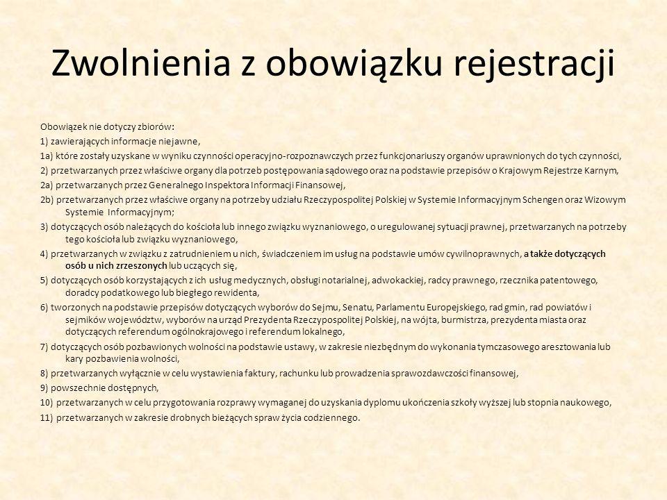 Zwolnienia z obowiązku rejestracji Obowiązek nie dotyczy zbiorów: 1) zawierających informacje niejawne, 1a) które zostały uzyskane w wyniku czynności operacyjno-rozpoznawczych przez funkcjonariuszy organów uprawnionych do tych czynności, 2) przetwarzanych przez właściwe organy dla potrzeb postępowania sądowego oraz na podstawie przepisów o Krajowym Rejestrze Karnym, 2a) przetwarzanych przez Generalnego Inspektora Informacji Finansowej, 2b) przetwarzanych przez właściwe organy na potrzeby udziału Rzeczypospolitej Polskiej w Systemie Informacyjnym Schengen oraz Wizowym Systemie Informacyjnym; 3) dotyczących osób należących do kościoła lub innego związku wyznaniowego, o uregulowanej sytuacji prawnej, przetwarzanych na potrzeby tego kościoła lub związku wyznaniowego, 4) przetwarzanych w związku z zatrudnieniem u nich, świadczeniem im usług na podstawie umów cywilnoprawnych, a także dotyczących osób u nich zrzeszonych lub uczących się, 5) dotyczących osób korzystających z ich usług medycznych, obsługi notarialnej, adwokackiej, radcy prawnego, rzecznika patentowego, doradcy podatkowego lub biegłego rewidenta, 6) tworzonych na podstawie przepisów dotyczących wyborów do Sejmu, Senatu, Parlamentu Europejskiego, rad gmin, rad powiatów i sejmików województw, wyborów na urząd Prezydenta Rzeczypospolitej Polskiej, na wójta, burmistrza, prezydenta miasta oraz dotyczących referendum ogólnokrajowego i referendum lokalnego, 7) dotyczących osób pozbawionych wolności na podstawie ustawy, w zakresie niezbędnym do wykonania tymczasowego aresztowania lub kary pozbawienia wolności, 8) przetwarzanych wyłącznie w celu wystawienia faktury, rachunku lub prowadzenia sprawozdawczości finansowej, 9) powszechnie dostępnych, 10) przetwarzanych w celu przygotowania rozprawy wymaganej do uzyskania dyplomu ukończenia szkoły wyższej lub stopnia naukowego, 11) przetwarzanych w zakresie drobnych bieżących spraw życia codziennego.