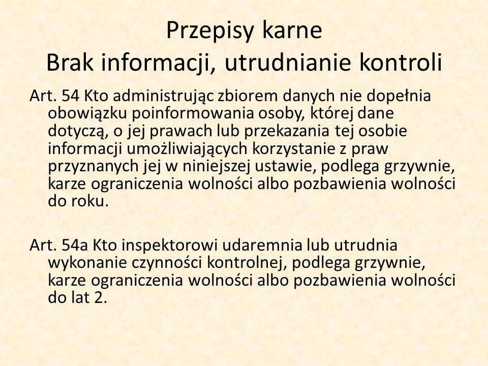 Przepisy karne Brak informacji, utrudnianie kontroli Art. 54 Kto administrując zbiorem danych nie dopełnia obowiązku poinformowania osoby, której dane