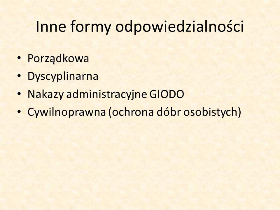 Inne formy odpowiedzialności Porządkowa Dyscyplinarna Nakazy administracyjne GIODO Cywilnoprawna (ochrona dóbr osobistych)