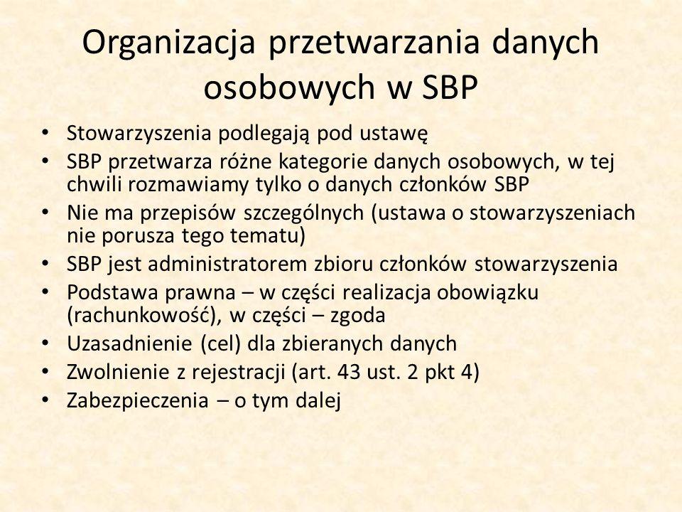 Organizacja przetwarzania danych osobowych w SBP Stowarzyszenia podlegają pod ustawę SBP przetwarza różne kategorie danych osobowych, w tej chwili rozmawiamy tylko o danych członków SBP Nie ma przepisów szczególnych (ustawa o stowarzyszeniach nie porusza tego tematu) SBP jest administratorem zbioru członków stowarzyszenia Podstawa prawna – w części realizacja obowiązku (rachunkowość), w części – zgoda Uzasadnienie (cel) dla zbieranych danych Zwolnienie z rejestracji (art.