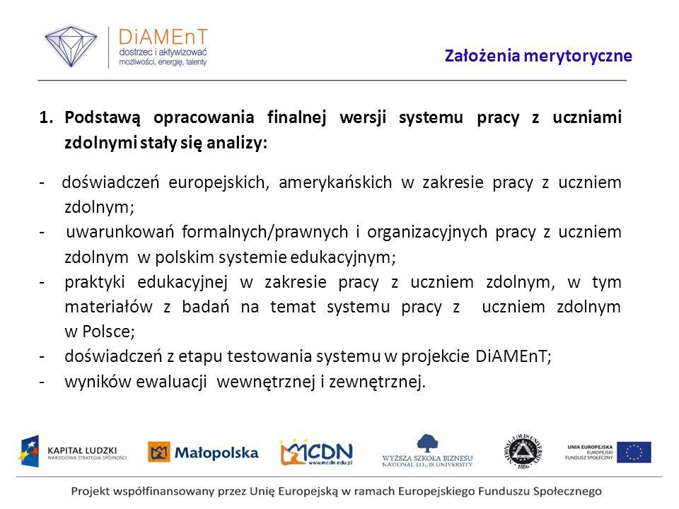 1.Podstawą opracowania finalnej wersji systemu pracy z uczniami zdolnymi stały się analizy: - doświadczeń europejskich, amerykańskich w zakresie pracy z uczniem zdolnym; - uwarunkowań formalnych/prawnych i organizacyjnych pracy z uczniem zdolnym w polskim systemie edukacyjnym; -praktyki edukacyjnej w zakresie pracy z uczniem zdolnym, w tym materiałów z badań na temat systemu pracy z uczniem zdolnym w Polsce; -doświadczeń z etapu testowania systemu w projekcie DiAMEnT; -wyników ewaluacji wewnętrznej i zewnętrznej.