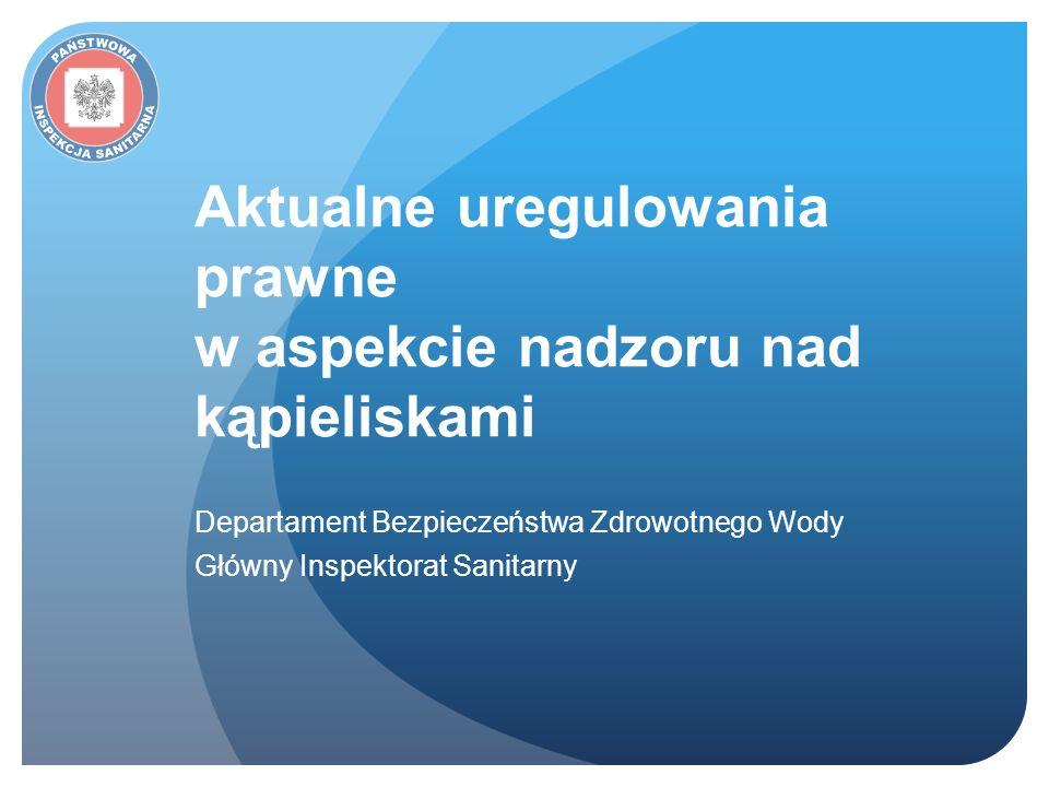 Aktualne uregulowania prawne w aspekcie nadzoru nad kąpieliskami Departament Bezpieczeństwa Zdrowotnego Wody Główny Inspektorat Sanitarny