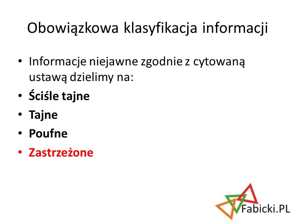 Informacje niejawne zgodnie z cytowaną ustawą dzielimy na: Ściśle tajne Tajne Poufne Zastrzeżone Obowiązkowa klasyfikacja informacji