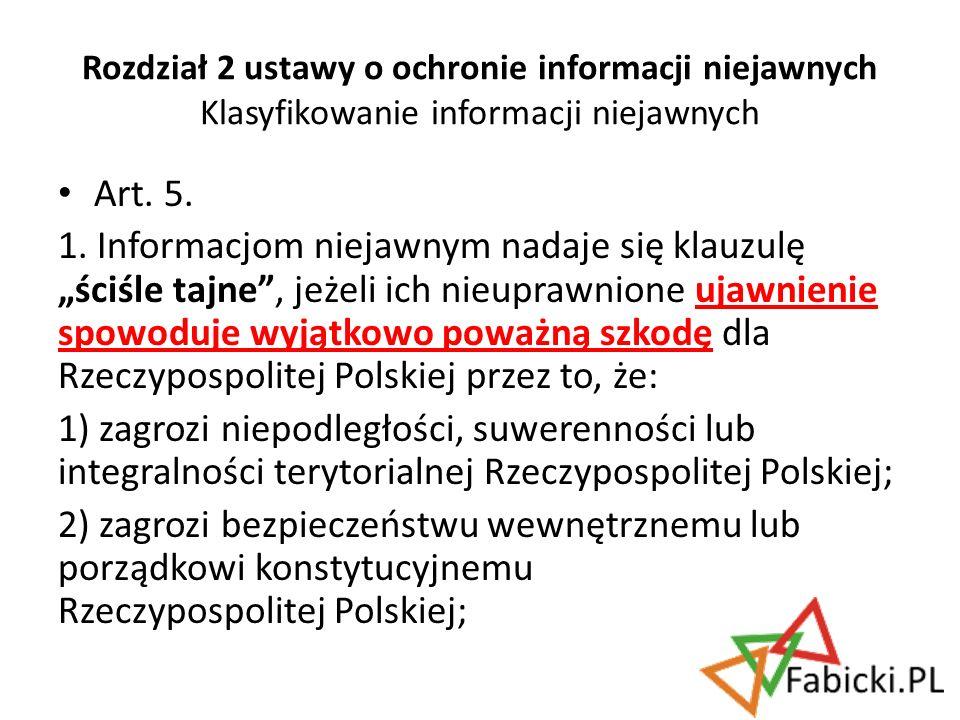 Art. 5. 1. Informacjom niejawnym nadaje się klauzulę ściśle tajne, jeżeli ich nieuprawnione ujawnienie spowoduje wyjątkowo poważną szkodę dla Rzeczypo