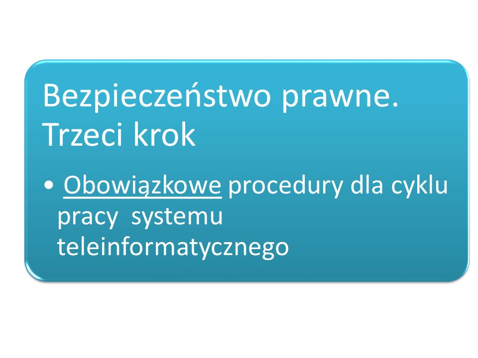 Bezpieczeństwo prawne. Trzeci krok Obowiązkowe procedury dla cyklu pracy systemu teleinformatycznego
