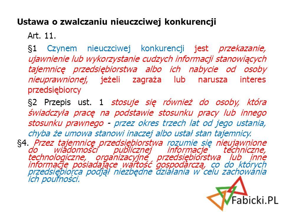 Ustawa o zwalczaniu nieuczciwej konkurencji Art. 11. §1 Czynem nieuczciwej konkurencji jest przekazanie, ujawnienie lub wykorzystanie cudzych informac