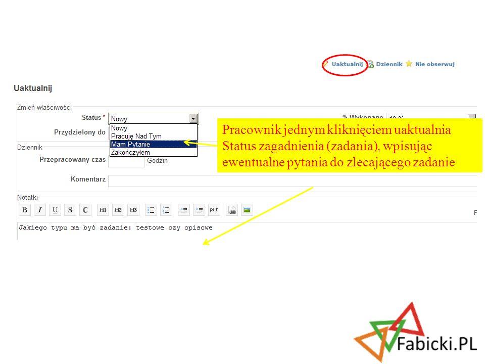 Pracownik jednym kliknięciem uaktualnia Status zagadnienia (zadania), wpisując ewentualne pytania do zlecającego zadanie