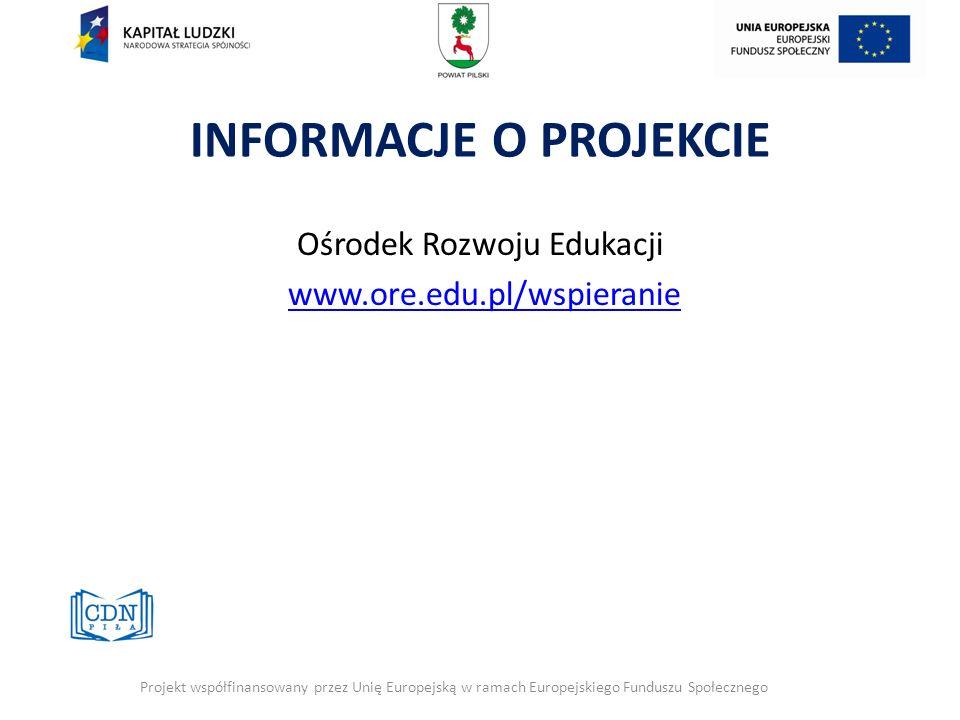 INFORMACJE O PROJEKCIE Ośrodek Rozwoju Edukacji www.ore.edu.pl/wspieranie Projekt współfinansowany przez Unię Europejską w ramach Europejskiego Fundus