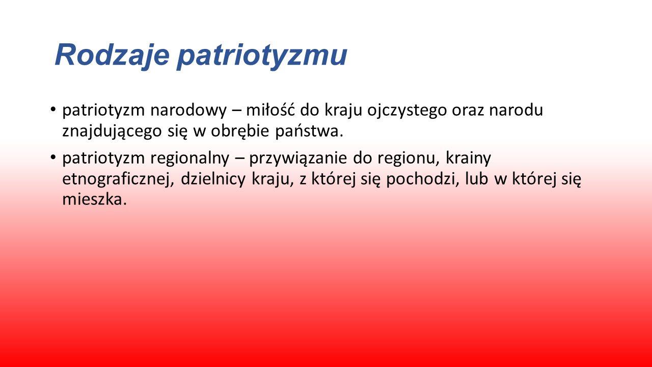 Rodzaje patriotyzmu patriotyzm narodowy – miłość do kraju ojczystego oraz narodu znajdującego się w obrębie państwa. patriotyzm regionalny – przywiąza