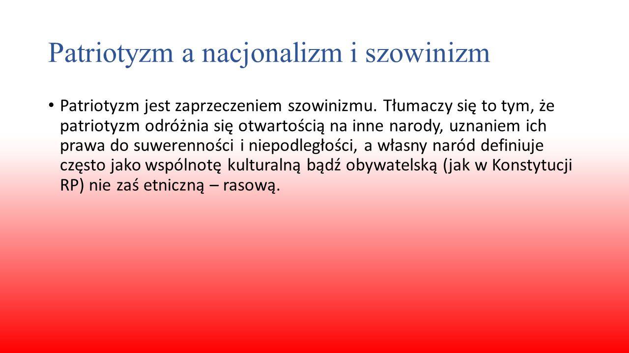 Patriotyzm a nacjonalizm i szowinizm Patriotyzm jest zaprzeczeniem szowinizmu. Tłumaczy się to tym, że patriotyzm odróżnia się otwartością na inne nar